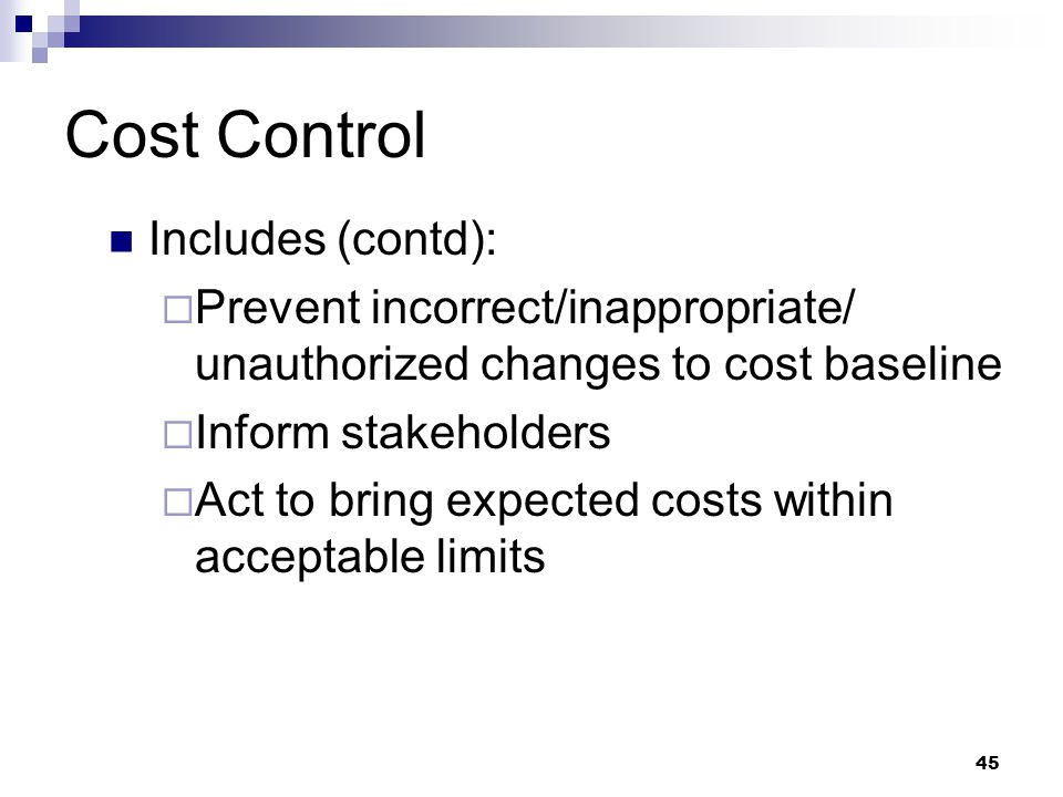 Cost Control Includes (contd):  Prevent incorrect/inappropriate/ unauthorized changes to cost baseline  Inform stakeholders  Act to bring expected