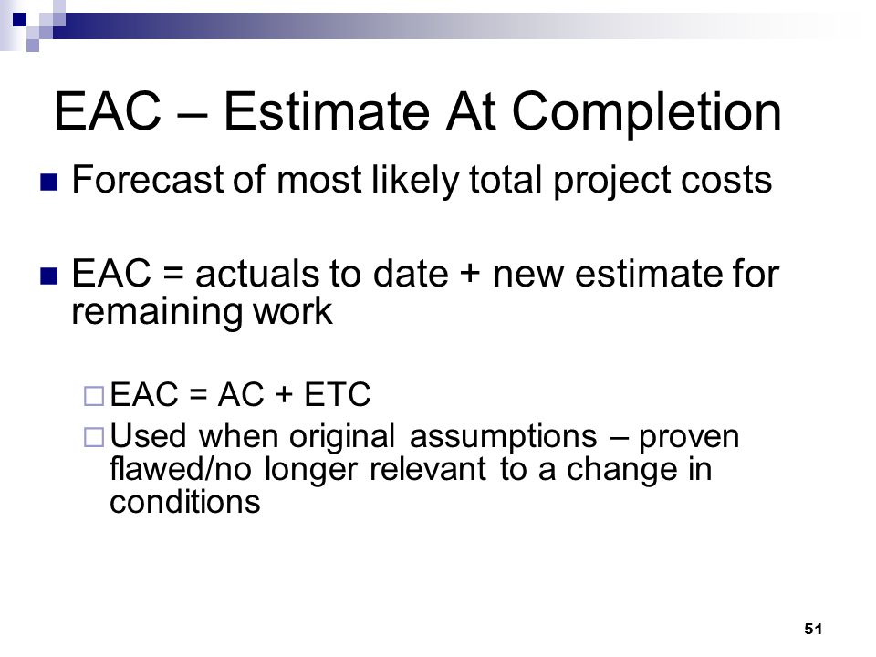 EAC – Estimate At Completion Forecast of most likely total project costs EAC = actuals to date + new estimate for remaining work  EAC = AC + ETC  Us