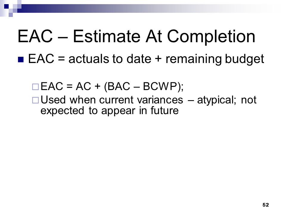 EAC – Estimate At Completion EAC = actuals to date + remaining budget  EAC = AC + (BAC – BCWP);  Used when current variances – atypical; not expecte