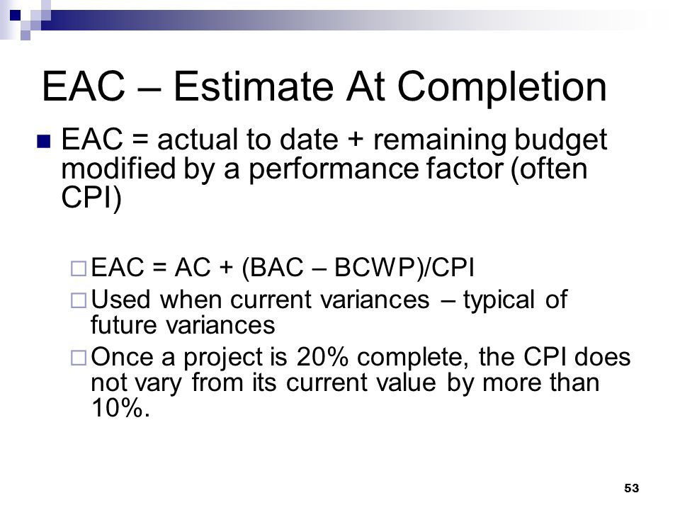 EAC – Estimate At Completion EAC = actual to date + remaining budget modified by a performance factor (often CPI)  EAC = AC + (BAC – BCWP)/CPI  Used