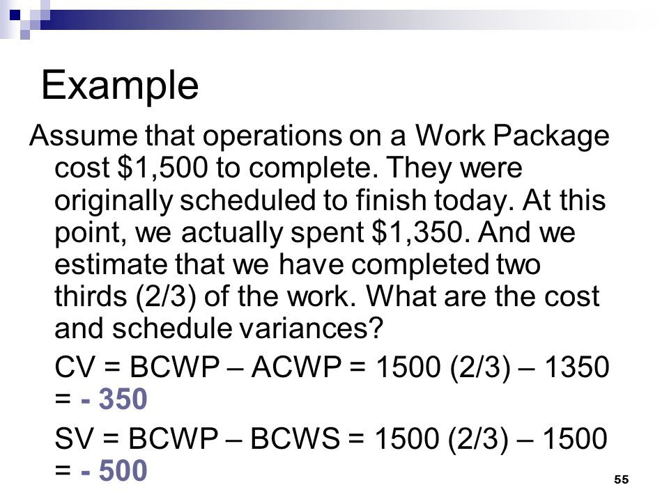 Example Assume that operations on a Work Package cost $1,500 to complete. They were originally scheduled to finish today. At this point, we actually s