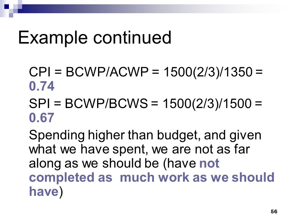 Example continued CPI = BCWP/ACWP = 1500(2/3)/1350 = 0.74 SPI = BCWP/BCWS = 1500(2/3)/1500 = 0.67 Spending higher than budget, and given what we have