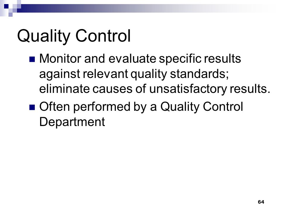 Quality Control Monitor and evaluate specific results against relevant quality standards; eliminate causes of unsatisfactory results. Often performed