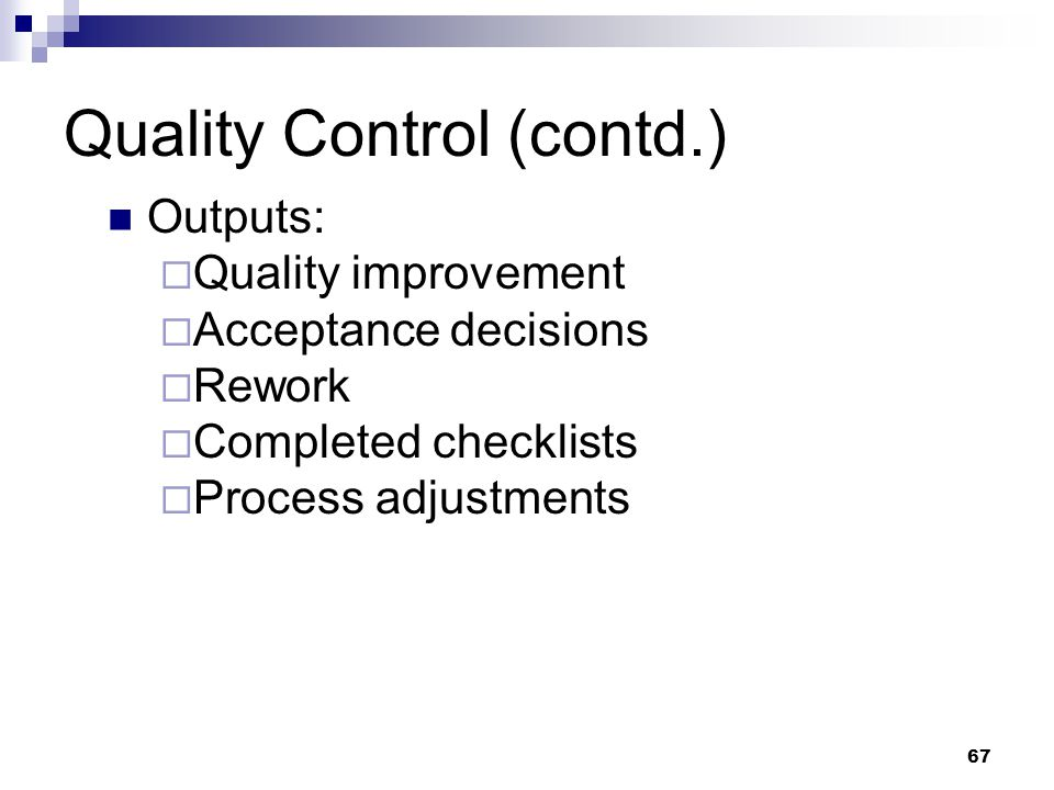 Quality Control (contd.) Outputs:  Quality improvement  Acceptance decisions  Rework  Completed checklists  Process adjustments 67