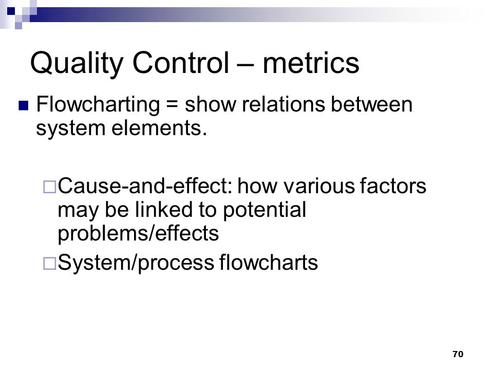 Quality Control – metrics Flowcharting = show relations between system elements.  Cause-and-effect: how various factors may be linked to potential pr