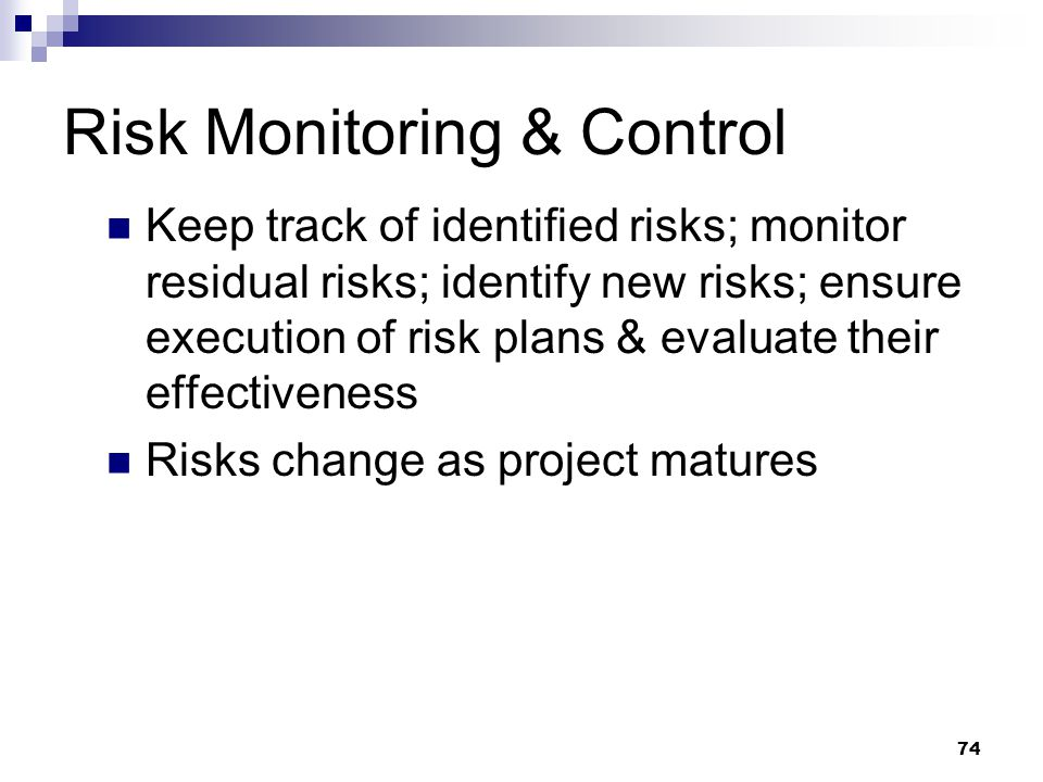Risk Monitoring & Control Keep track of identified risks; monitor residual risks; identify new risks; ensure execution of risk plans & evaluate their