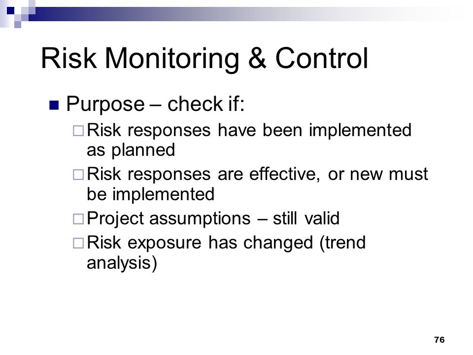 Risk Monitoring & Control Purpose – check if:  Risk responses have been implemented as planned  Risk responses are effective, or new must be impleme