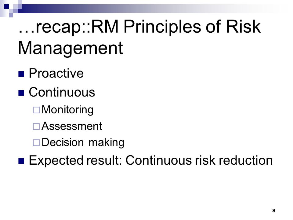…recap::RM Principles of Risk Management Proactive Continuous  Monitoring  Assessment  Decision making Expected result: Continuous risk reduction 8
