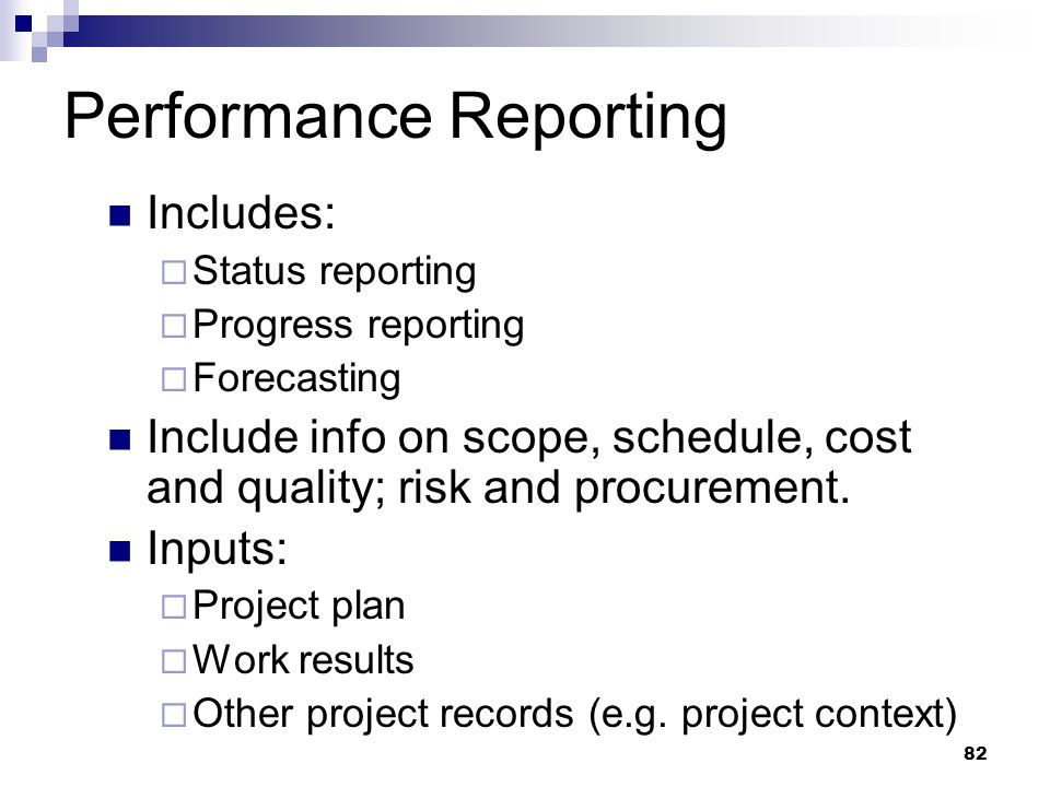 Performance Reporting Includes:  Status reporting  Progress reporting  Forecasting Include info on scope, schedule, cost and quality; risk and proc