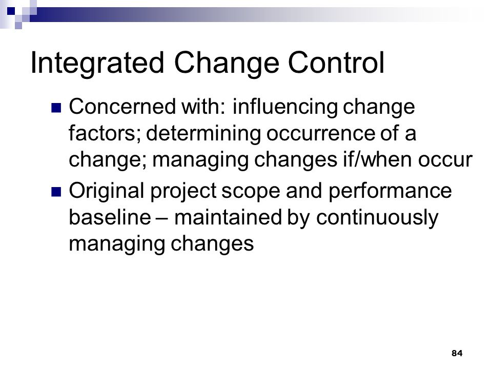 Integrated Change Control Concerned with: influencing change factors; determining occurrence of a change; managing changes if/when occur Original proj