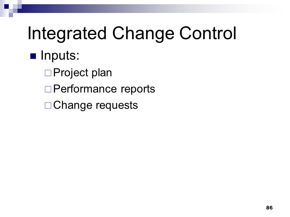 Integrated Change Control Inputs:  Project plan  Performance reports  Change requests 86