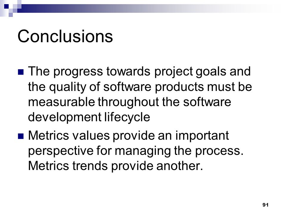 Conclusions The progress towards project goals and the quality of software products must be measurable throughout the software development lifecycle M