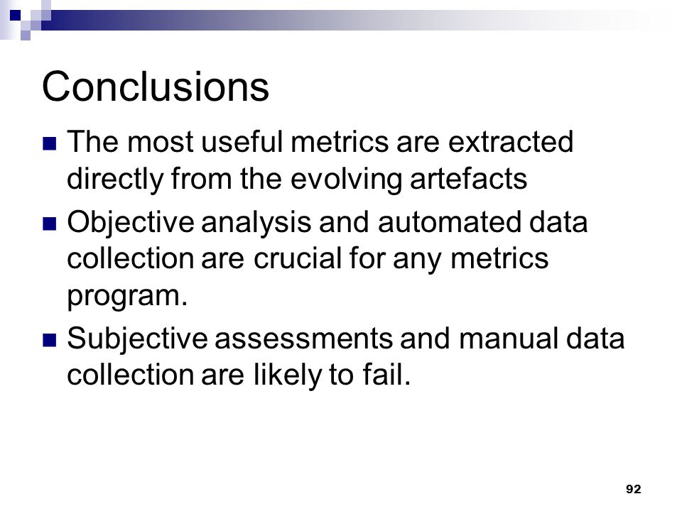 Conclusions The most useful metrics are extracted directly from the evolving artefacts Objective analysis and automated data collection are crucial fo