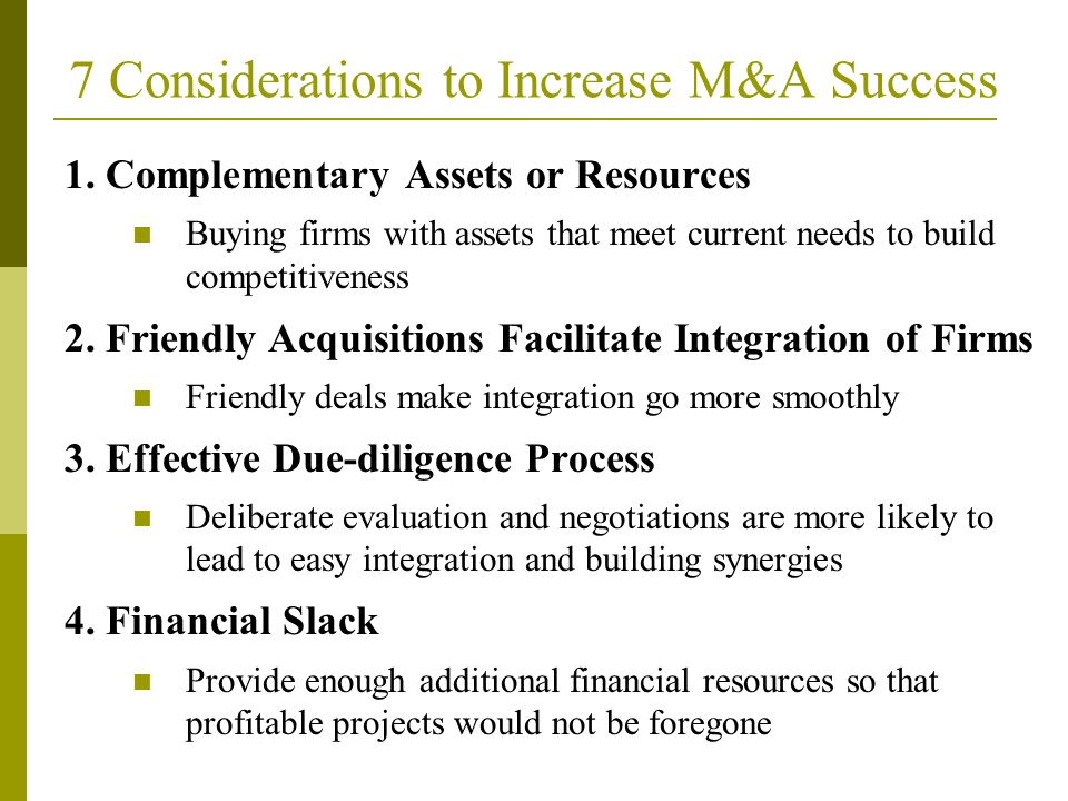 1. Complementary Assets or Resources Buying firms with assets that meet current needs to build competitiveness 2. Friendly Acquisitions Facilitate Int