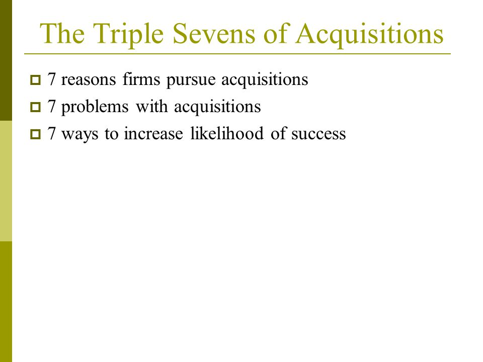 The Triple Sevens of Acquisitions  7 reasons firms pursue acquisitions  7 problems with acquisitions  7 ways to increase likelihood of success