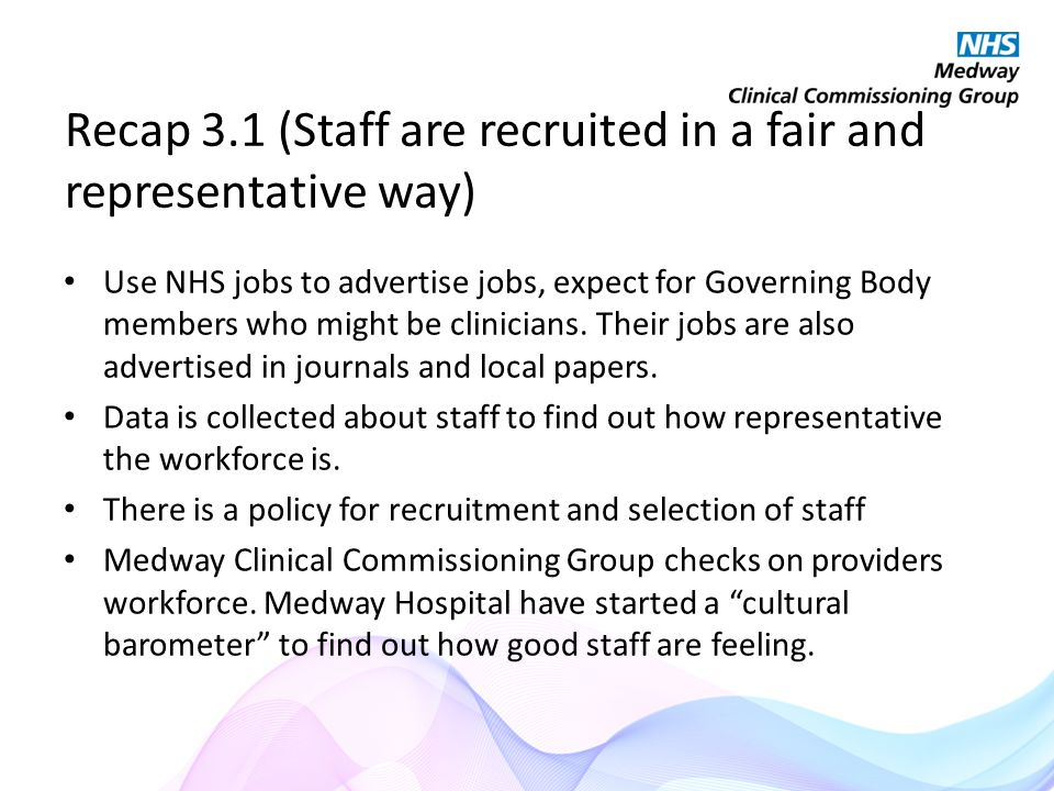 Recap 3.1 (Staff are recruited in a fair and representative way) Use NHS jobs to advertise jobs, expect for Governing Body members who might be clinicians.