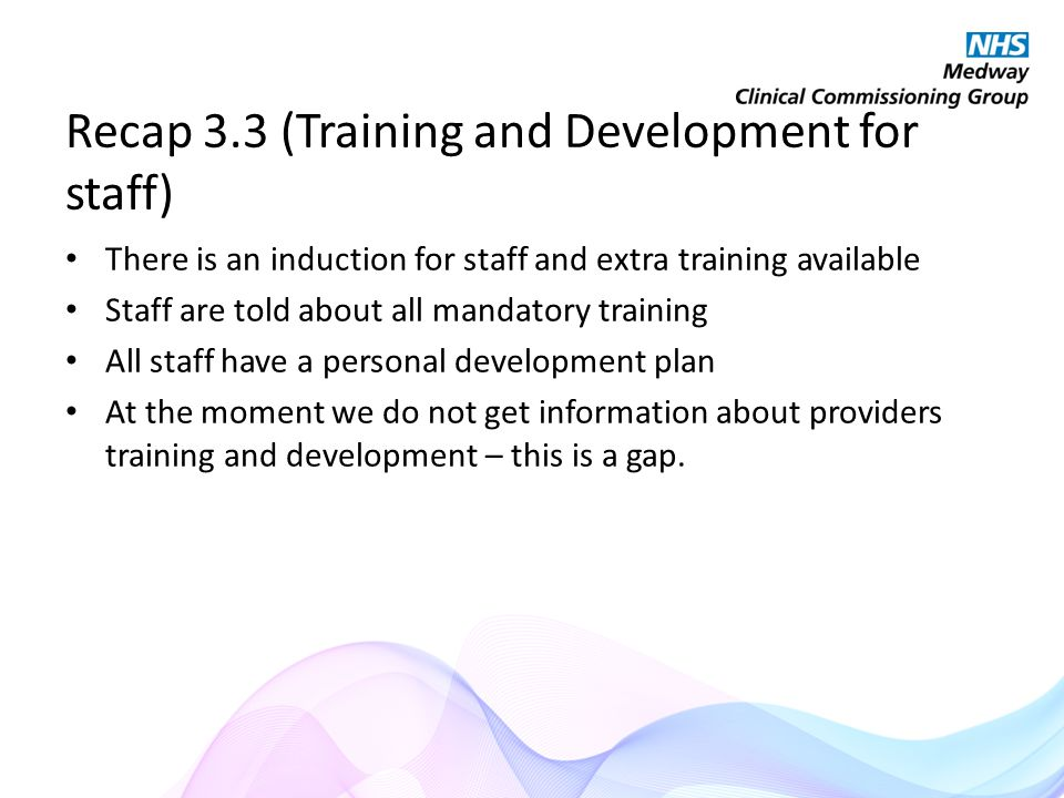 Recap 3.3 (Training and Development for staff) There is an induction for staff and extra training available Staff are told about all mandatory training All staff have a personal development plan At the moment we do not get information about providers training and development – this is a gap.