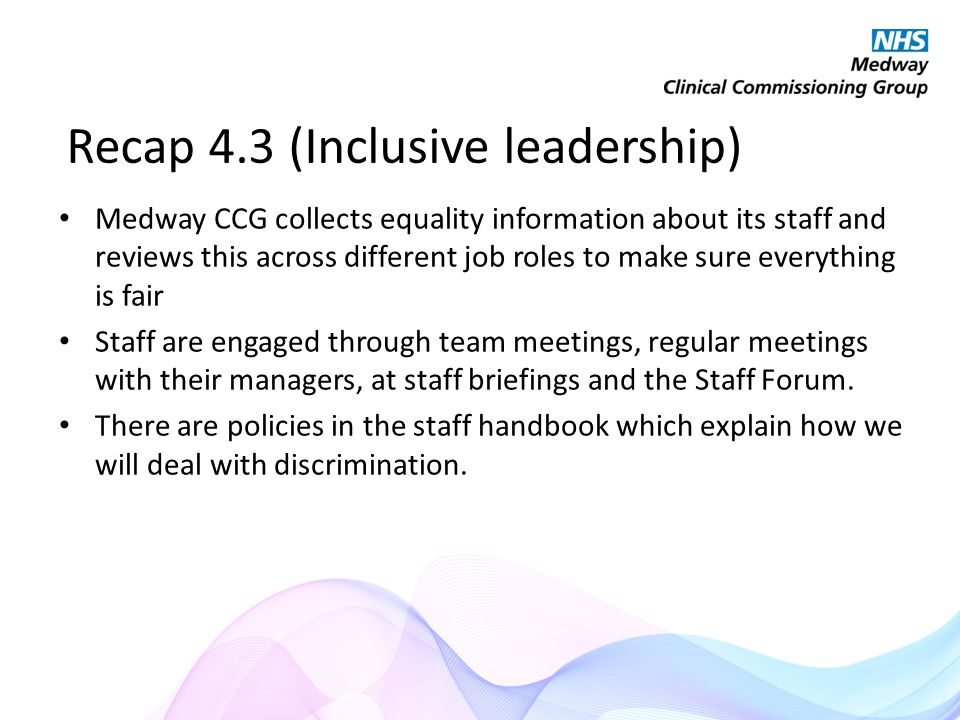 Recap 4.3 (Inclusive leadership) Medway CCG collects equality information about its staff and reviews this across different job roles to make sure everything is fair Staff are engaged through team meetings, regular meetings with their managers, at staff briefings and the Staff Forum.