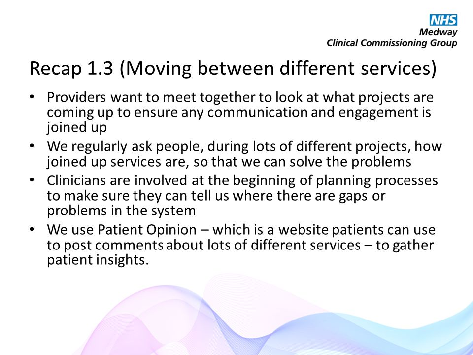 Recap 1.3 (Moving between different services) Providers want to meet together to look at what projects are coming up to ensure any communication and engagement is joined up We regularly ask people, during lots of different projects, how joined up services are, so that we can solve the problems Clinicians are involved at the beginning of planning processes to make sure they can tell us where there are gaps or problems in the system We use Patient Opinion – which is a website patients can use to post comments about lots of different services – to gather patient insights.