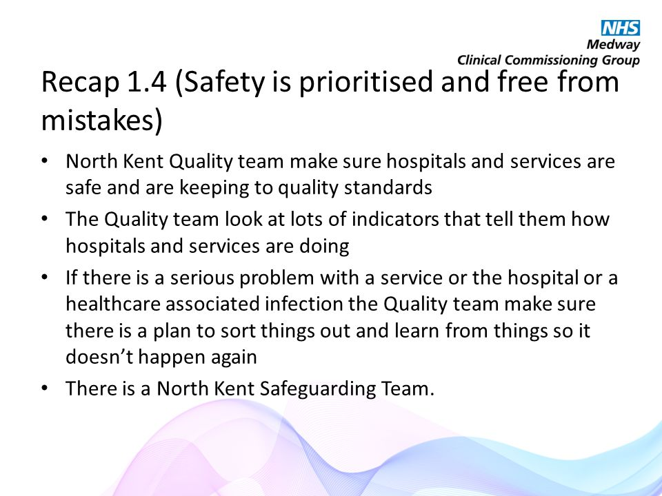 Recap 1.4 (Safety is prioritised and free from mistakes) North Kent Quality team make sure hospitals and services are safe and are keeping to quality standards The Quality team look at lots of indicators that tell them how hospitals and services are doing If there is a serious problem with a service or the hospital or a healthcare associated infection the Quality team make sure there is a plan to sort things out and learn from things so it doesn't happen again There is a North Kent Safeguarding Team.