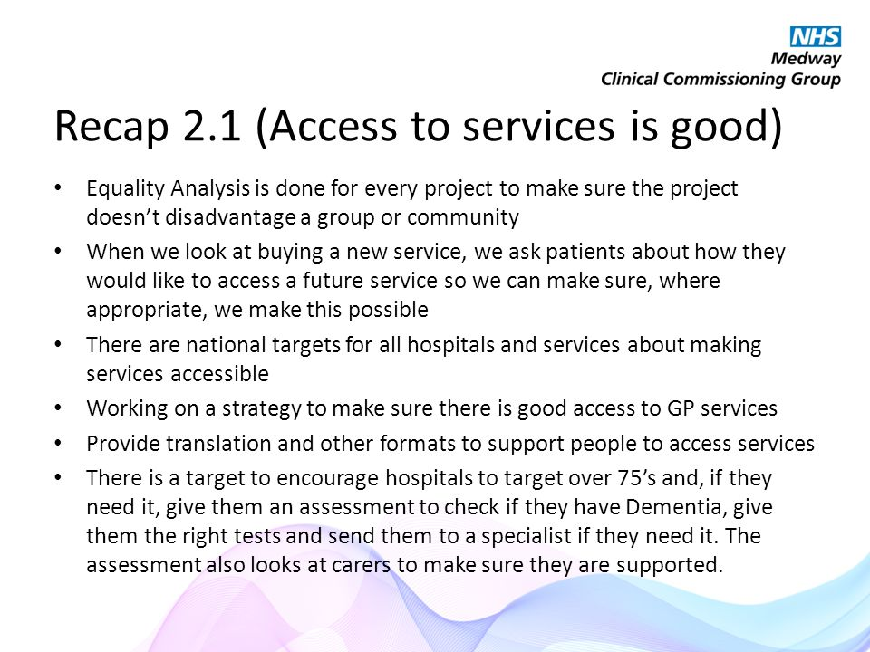 Recap 2.1 (Access to services is good) Equality Analysis is done for every project to make sure the project doesn't disadvantage a group or community When we look at buying a new service, we ask patients about how they would like to access a future service so we can make sure, where appropriate, we make this possible There are national targets for all hospitals and services about making services accessible Working on a strategy to make sure there is good access to GP services Provide translation and other formats to support people to access services There is a target to encourage hospitals to target over 75's and, if they need it, give them an assessment to check if they have Dementia, give them the right tests and send them to a specialist if they need it.