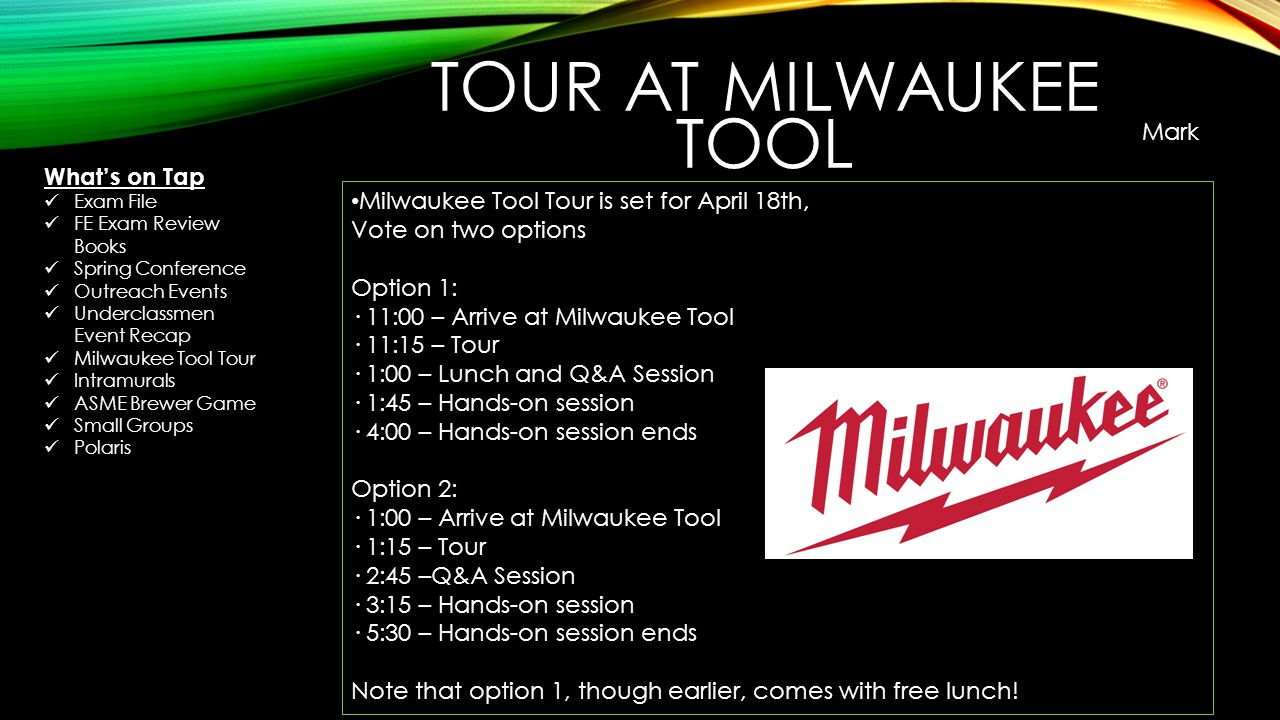 Milwaukee Tool Tour is set for April 18th, Vote on two options Option 1: · 11:00 – Arrive at Milwaukee Tool · 11:15 – Tour · 1:00 – Lunch and Q&A Session · 1:45 – Hands-on session · 4:00 – Hands-on session ends Option 2: · 1:00 – Arrive at Milwaukee Tool · 1:15 – Tour · 2:45 –Q&A Session · 3:15 – Hands-on session · 5:30 – Hands-on session ends Note that option 1, though earlier, comes with free lunch.