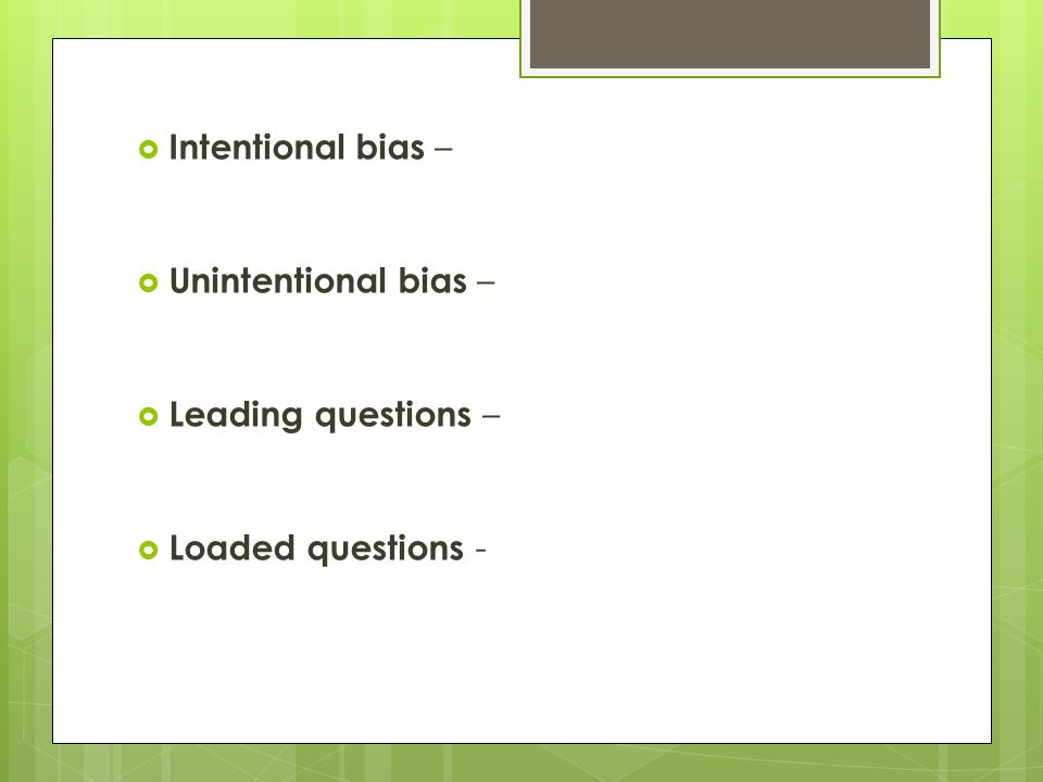  Intentional bias –  Unintentional bias –  Leading questions –  Loaded questions -