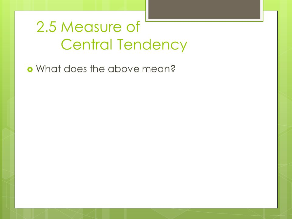 2.5 Measure of Central Tendency  What does the above mean
