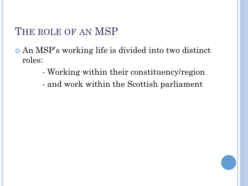 T HE ROLE OF AN MSP An MSP's working life is divided into two distinct roles: - Working within their constituency/region - and work within the Scottis