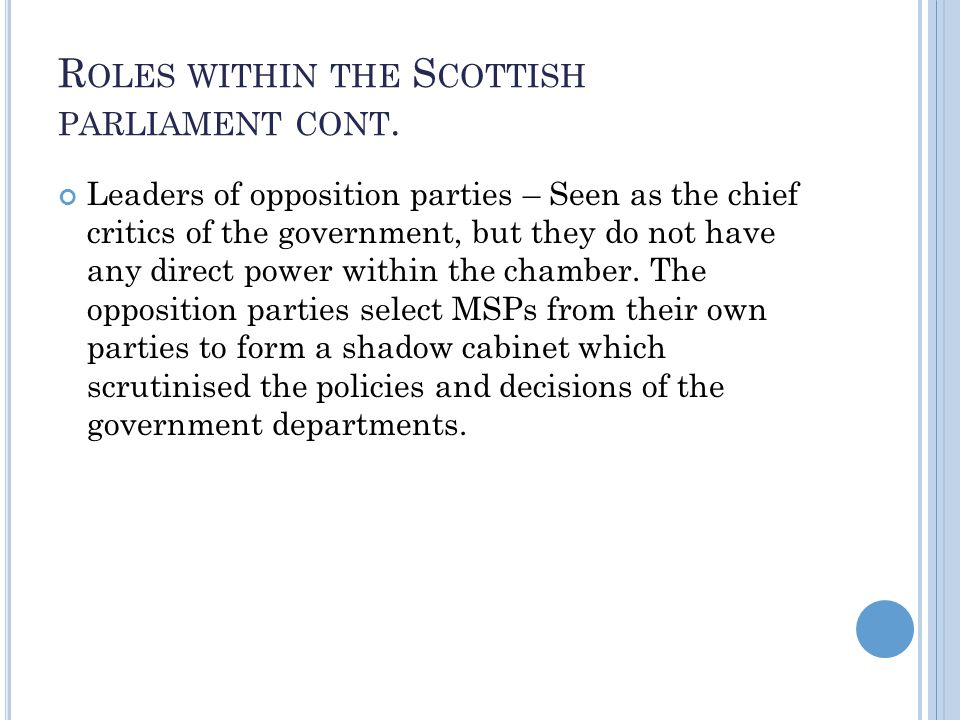 R OLES WITHIN THE S COTTISH PARLIAMENT CONT. Leaders of opposition parties – Seen as the chief critics of the government, but they do not have any dir