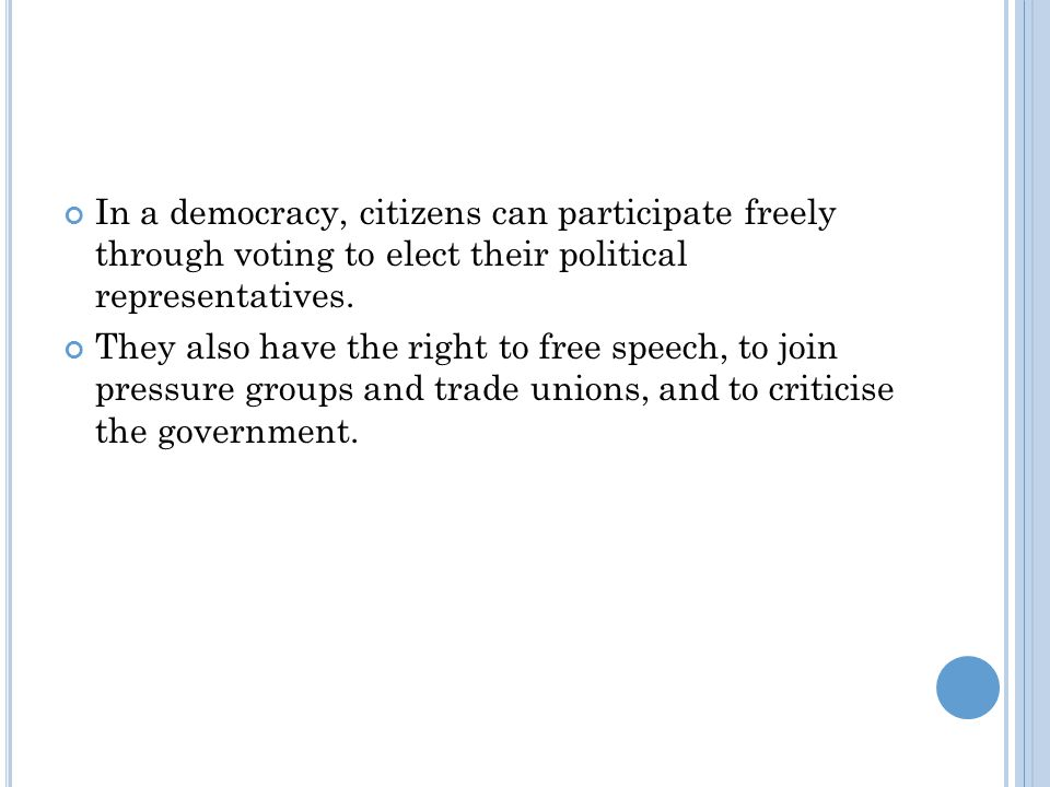 In a democracy, citizens can participate freely through voting to elect their political representatives. They also have the right to free speech, to j