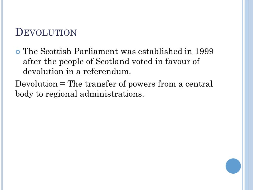 D EVOLUTION The Scottish Parliament was established in 1999 after the people of Scotland voted in favour of devolution in a referendum. Devolution = T
