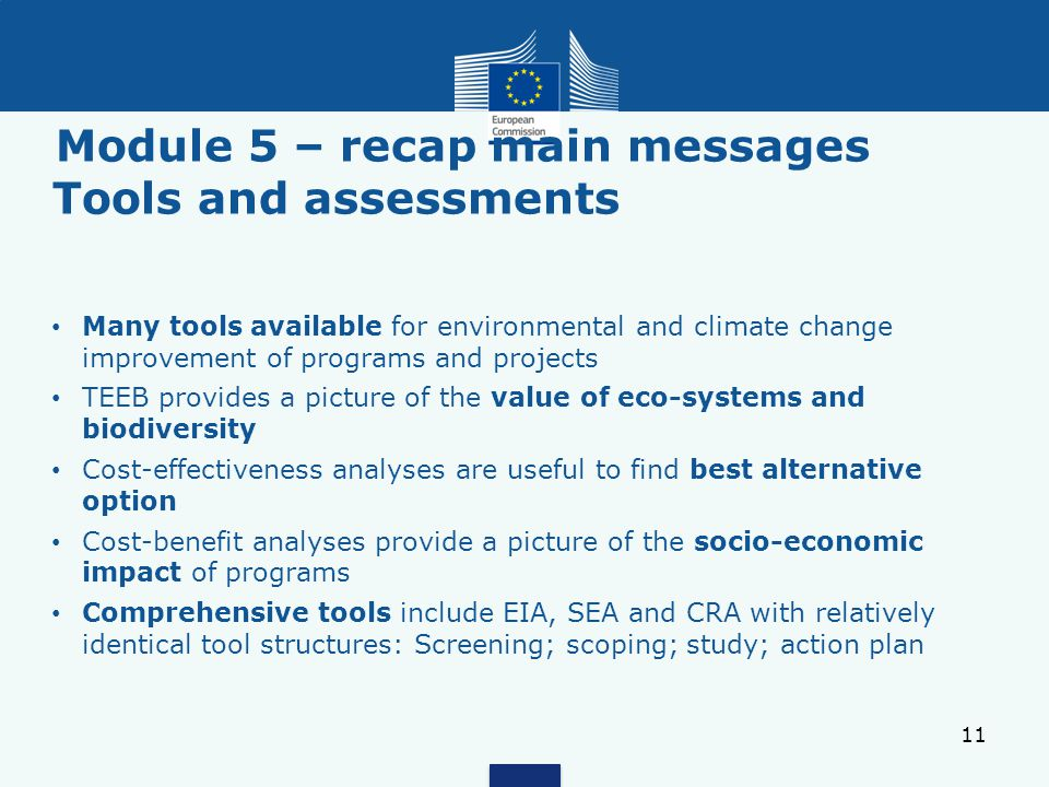 Module 5 – recap main messages Tools and assessments 11 Many tools available for environmental and climate change improvement of programs and projects TEEB provides a picture of the value of eco-systems and biodiversity Cost-effectiveness analyses are useful to find best alternative option Cost-benefit analyses provide a picture of the socio-economic impact of programs Comprehensive tools include EIA, SEA and CRA with relatively identical tool structures: Screening; scoping; study; action plan