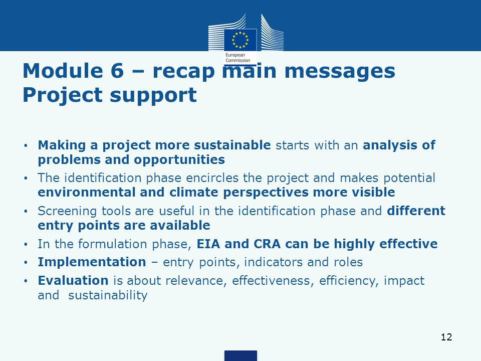 Module 6 – recap main messages Project support 12 Making a project more sustainable starts with an analysis of problems and opportunities The identification phase encircles the project and makes potential environmental and climate perspectives more visible Screening tools are useful in the identification phase and different entry points are available In the formulation phase, EIA and CRA can be highly effective Implementation – entry points, indicators and roles Evaluation is about relevance, effectiveness, efficiency, impact and sustainability