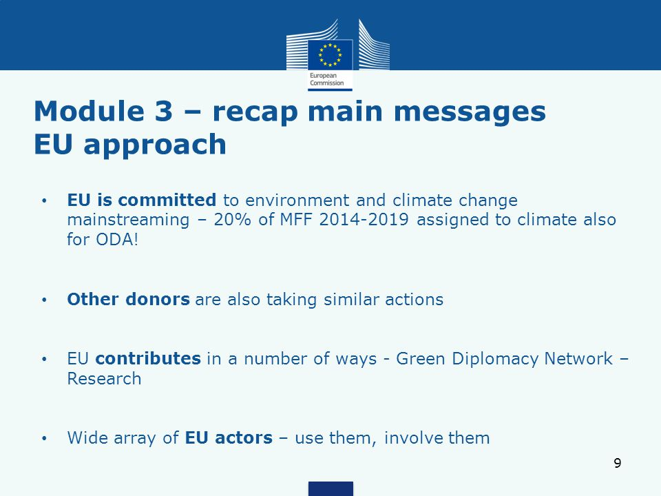 Module 3 – recap main messages EU approach 9 EU is committed to environment and climate change mainstreaming – 20% of MFF 2014-2019 assigned to climate also for ODA.