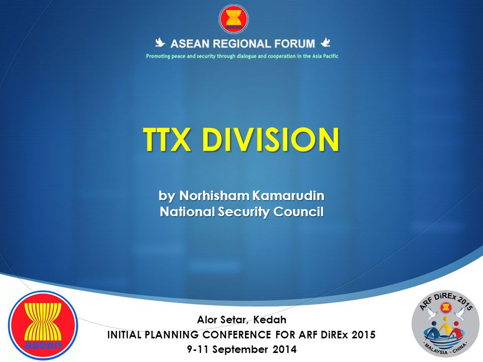 TTX DIVISION by Norhisham Kamarudin National Security Council Alor Setar, Kedah INITIAL PLANNING CONFERENCE FOR ARF DiREx 2015 9-11 September 2014