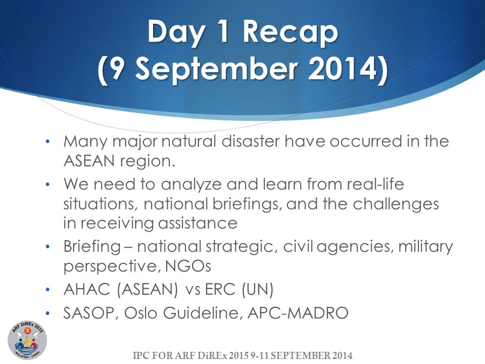 IPC FOR ARF DiREx 2015 9-11 SEPTEMBER 2014 Day 1 Recap (9 September 2014) Many major natural disaster have occurred in the ASEAN region.