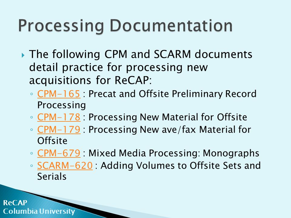  The following CPM and SCARM documents detail practice for processing new acquisitions for ReCAP: ◦ CPM-165 : Precat and Offsite Preliminary Record Processing CPM-165 ◦ CPM-178 : Processing New Material for Offsite CPM-178 ◦ CPM-179 : Processing New ave/fax Material for Offsite CPM-179 ◦ CPM-679 : Mixed Media Processing: Monographs CPM-679 ◦ SCARM-620 : Adding Volumes to Offsite Sets and Serials SCARM-620 ReCAP Columbia University