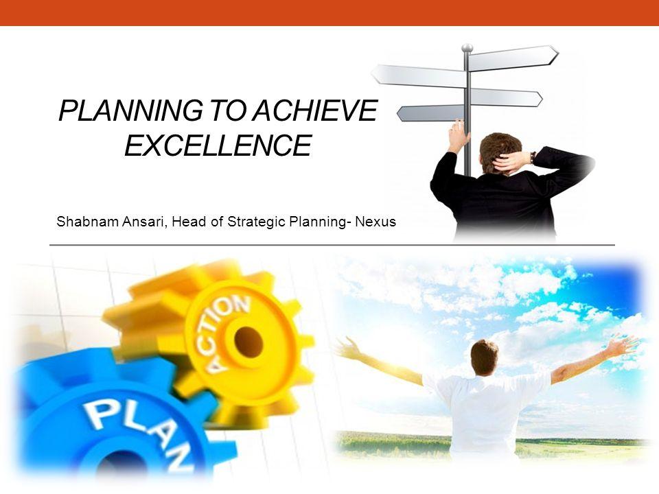 PLANNING TO ACHIEVE EXCELLENCE Shabnam Ansari, Head of Strategic Planning- Nexus
