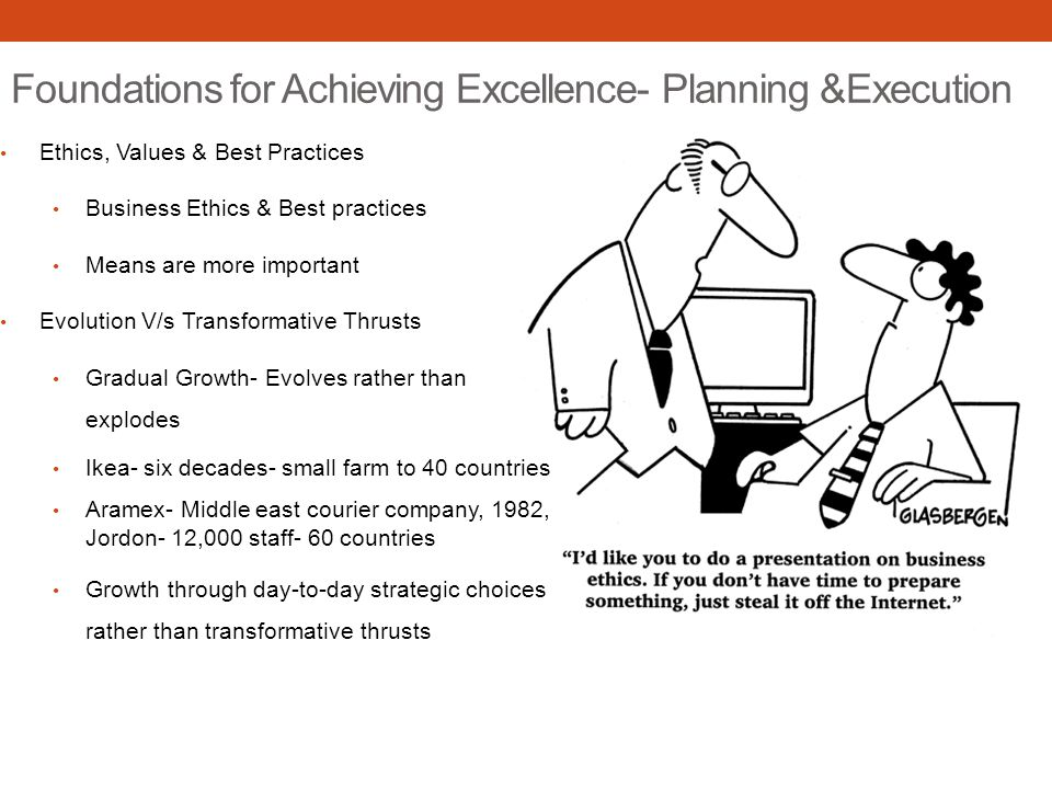 Foundations for Achieving Excellence- Planning &Execution Ethics, Values & Best Practices Business Ethics & Best practices Means are more important Evolution V/s Transformative Thrusts Gradual Growth- Evolves rather than explodes Ikea- six decades- small farm to 40 countries Aramex- Middle east courier company, 1982, Jordon- 12,000 staff- 60 countries Growth through day-to-day strategic choices rather than transformative thrusts