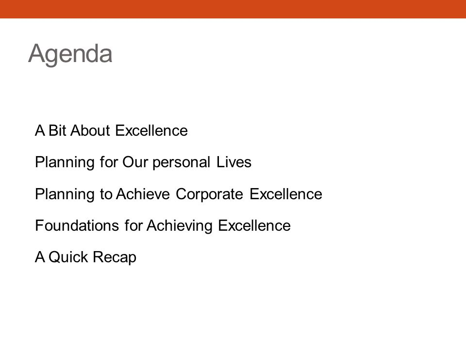 Agenda A Bit About Excellence Planning for Our personal Lives Planning to Achieve Corporate Excellence Foundations for Achieving Excellence A Quick Recap