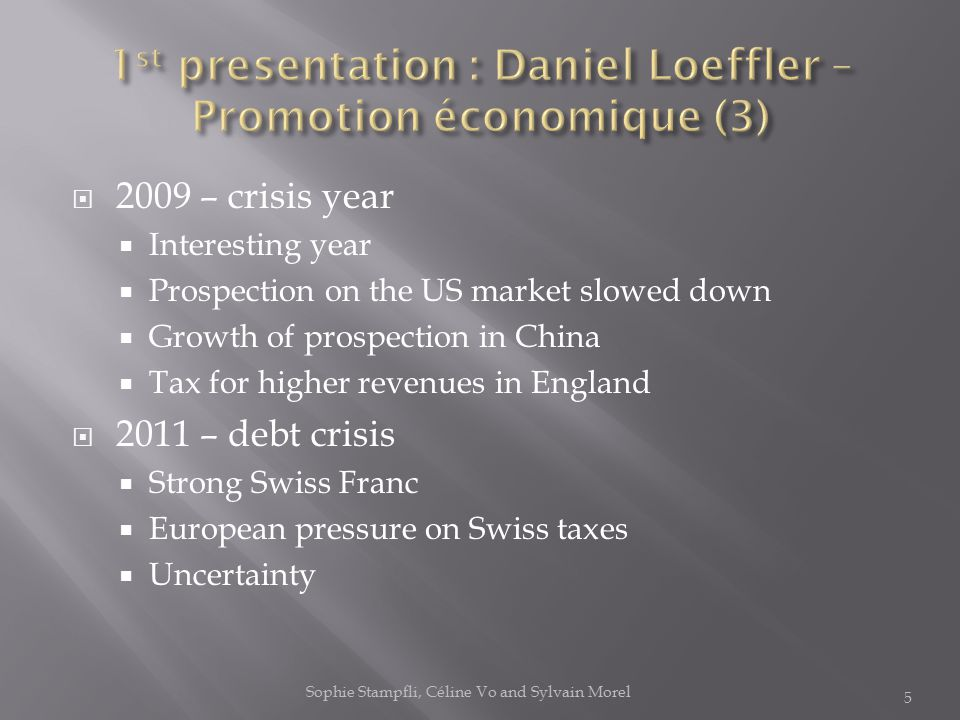  2009 – crisis year  Interesting year  Prospection on the US market slowed down  Growth of prospection in China  Tax for higher revenues in England  2011 – debt crisis  Strong Swiss Franc  European pressure on Swiss taxes  Uncertainty 5 Sophie Stampfli, Céline Vo and Sylvain Morel