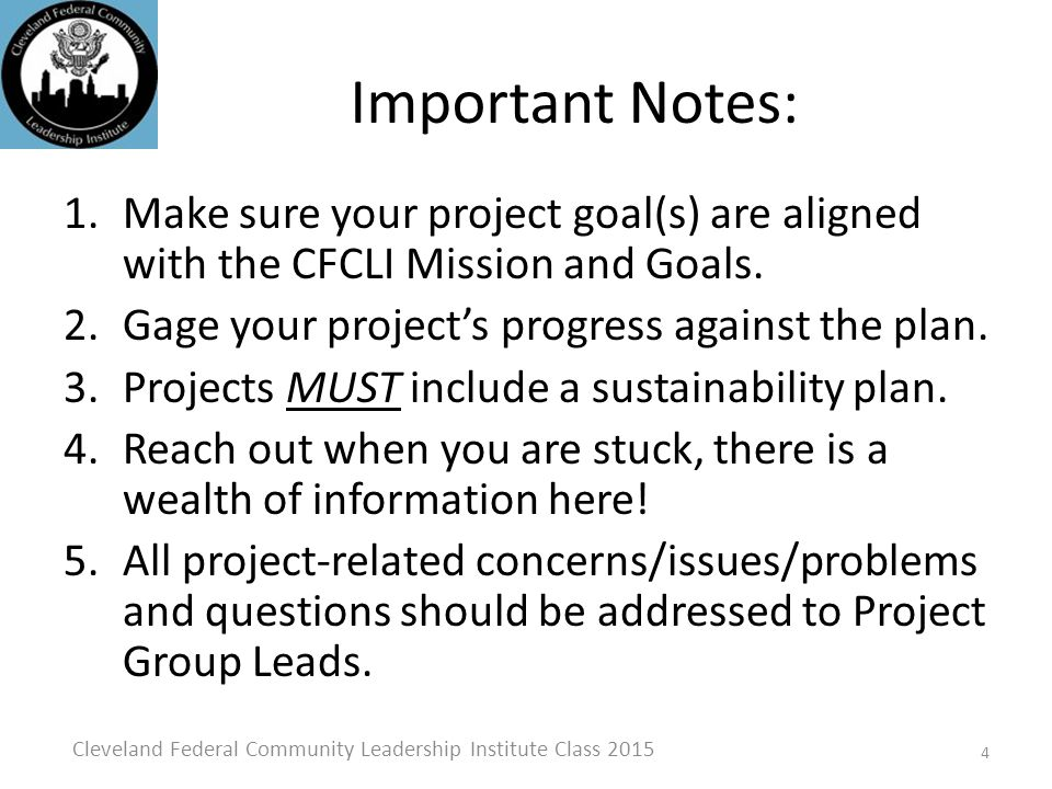 Project Schedule Guidance Assessments – January Full Session Determination – February Full Session Project Plan – March Full Session Implementation – Completed by May 31.* Evaluation – Completed by May 31* Presentation Dry Run – Project Group Session w/draft summary– First Tuesday in June* Final Written Report – First Tuesday in June* Final Presentation and Project Summary (30 copies) – Graduation Day* * Hard deadlines 5 Cleveland Federal Community Leadership Institute Class 2015