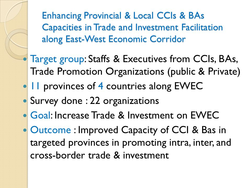 Enhancing Provincial & Local CCIs & BAs Capacities in Trade and Investment Facilitation along East-West Economic Corridor Outputs: ◦ Improved cooperation between CCIs/ BAs & provincial authorities in promoting trade and investment ◦ Capable CCIs key personnel ◦ Provincial business Profile and Trade & Investment Database are developed, maintained and utilized