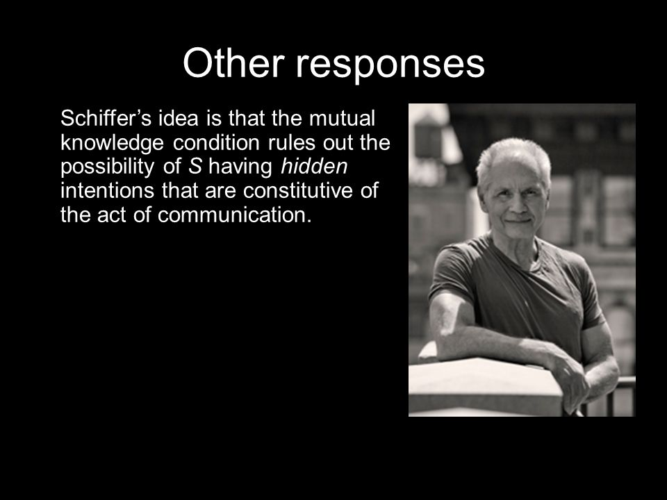 Other responses Schiffer's idea is that the mutual knowledge condition rules out the possibility of S having hidden intentions that are constitutive of the act of communication.