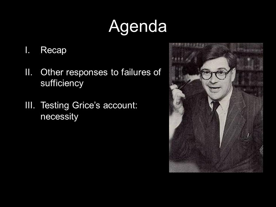 Agenda I.Recap II.Other responses to failures of sufficiency III.Testing Grice's account: necessity