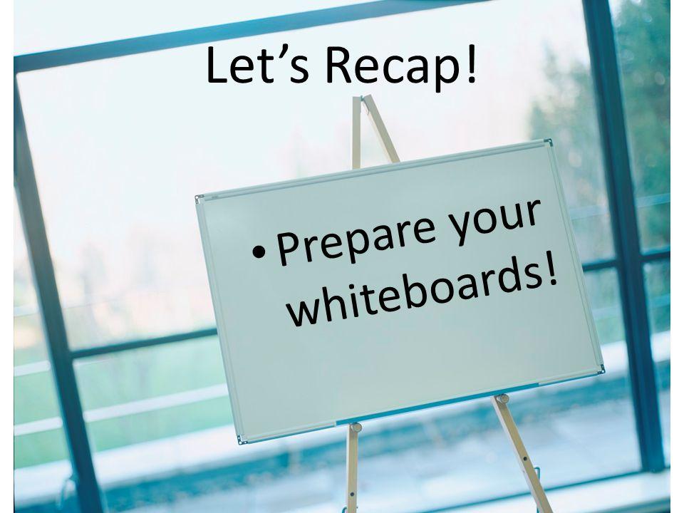 Prepare your whiteboards! Let's Recap!