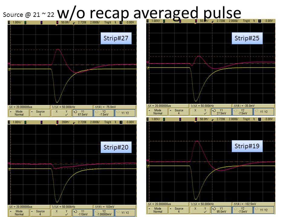 10 sec accumulation time Trigger Strip#27 Strip#25 Strip#20 Strip#19 Source @ 21 ~ 22 w/o recap averaged pulse