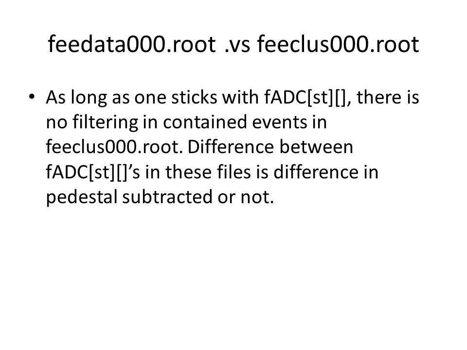 feedata000.root.vs feeclus000.root As long as one sticks with fADC[st][], there is no filtering in contained events in feeclus000.root.