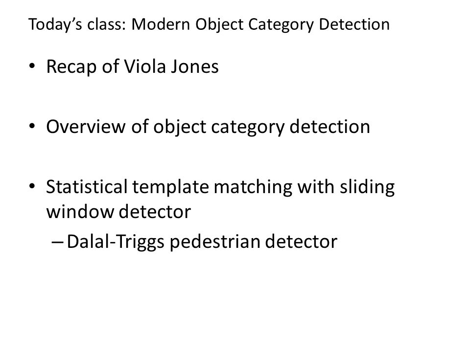 Today's class: Modern Object Category Detection Recap of Viola Jones Overview of object category detection Statistical template matching with sliding